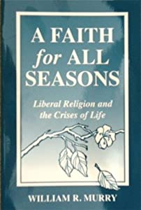 """A Faith for All Seasons """"Liberal Religion and the Crises of Life"""""""