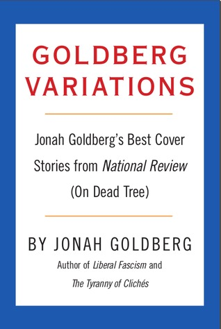 Goldberg Variations: Jonah Goldberg's Best Cover Stories from National Review (On Dead Tree)
