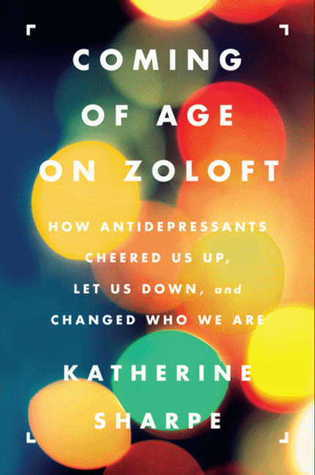 Coming of Age on Zoloft  How Antidepressants Cheered Us Up, Let Us Down, and Changed Who We Are