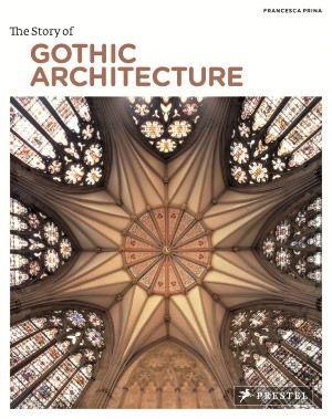 The Story of Gothic Architecture by Francesca Prina