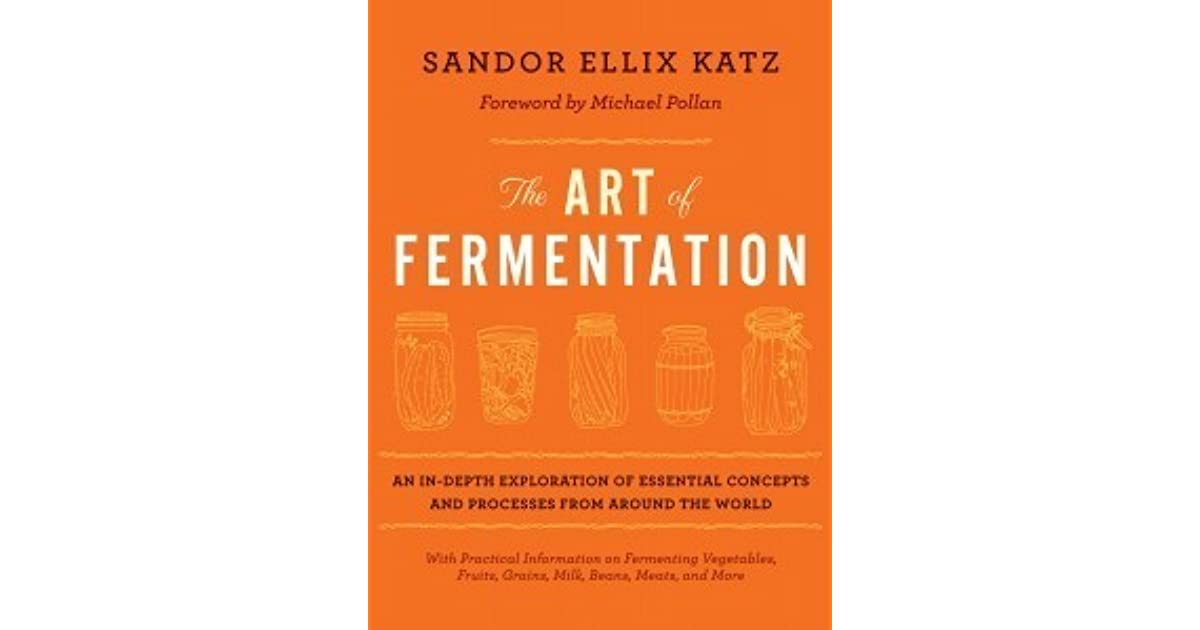 The Art Of Fermentation An In Depth Exploration Of Essential Concepts And Processes From Around The World By Sandor Ellix Katz