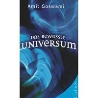 Das bewusste Universum. Wie Bewusstsein die materielle Welt erschafft