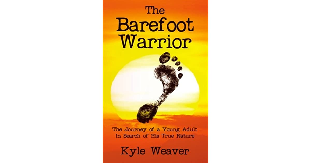 The Barefoot Warrior The Journey Of A Young Adult In Search Of His True Nature By Kyle Weaver