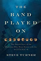 The Band Played On: The Untold Story of the Musicians Who Went Down with the Titanic