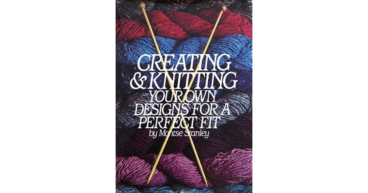 Creating Knitting Your Own Designs For A Perfect Fit By Montse Stanley