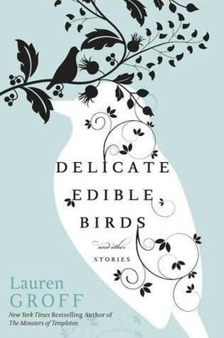 Lauren Groff - Delicate Edible Birds- And Other Stories