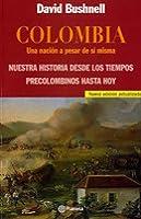 Colombia. Una nación a pesar de sí misma. Nuestra historia desde los tiempos precolombinos hasta hoy.