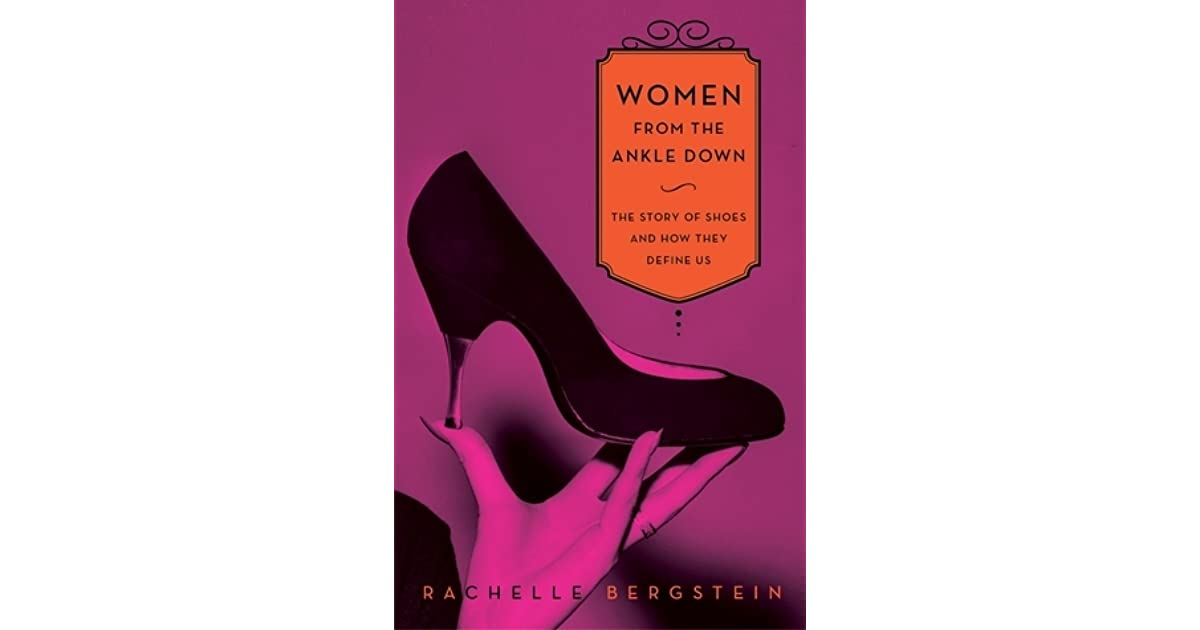 a5d013a0816 Women from the Ankle Down: The Story of Shoes and How They Define Us by  Rachelle Bergstein