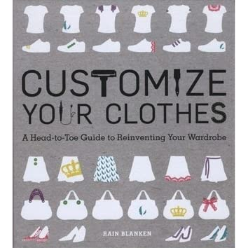 Customize Your Clothes A Head To Toe Guide To Reinventing Your Wardrobe By Rain Blanken
