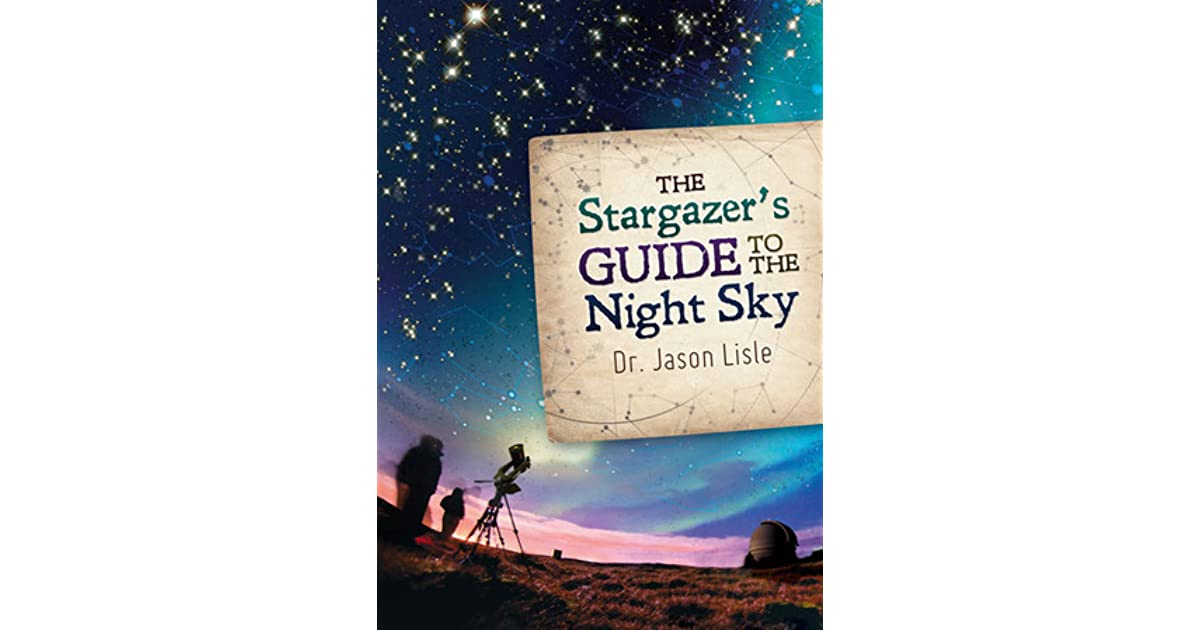 The Stargazers Guide To The Night Sky By Jason Lisle