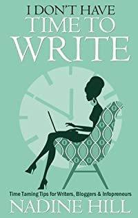 I Don't Have Time To Write - Time Taming Tips for Writers, Bloggers, Infopreneurs