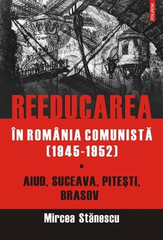 Reeducarea în România comunistă (1945-1952). Vol. 1. Aiud, Suceava, Piteşti, Braşov