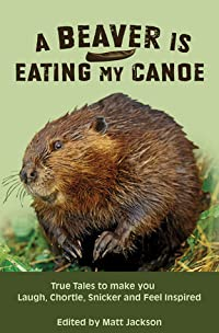 A Beaver is Eating My Canoe: True Tales to make you Laugh, Chortle, Snicker and Feel Inspired