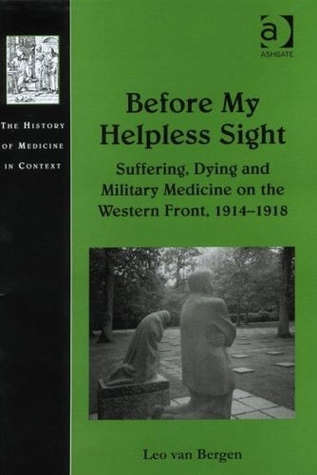 Before My Helpless Sight: Suffering, Dying and Military Medicine on the Western Front, 1914 1918