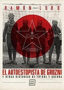 El autoestopista de Grozni y otras historias de fútbol y guerra.