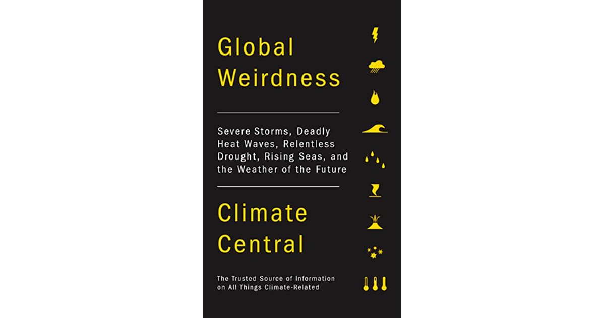 global weirdness severe storms deadly heat waves relentless drought rising seas and the weather of the future