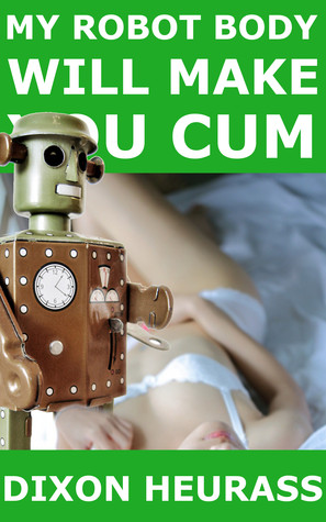 My Robot Body Will Make You Cum by Dixon Heurass