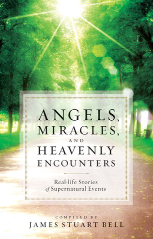 Angels, Miracles, and Heavenly Encounters Real-Life Stories of Supernatural Events
