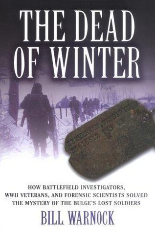The Dead of Winter: How Battlefield Investigators, WWII Veterans, and Forensic Scientists Solved the Mystery of the Bulge's Lost Soldiers