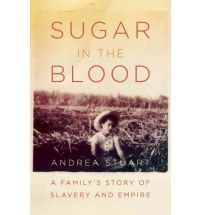 Sugar in the Blood  A Family's Story of Slavery and Empire