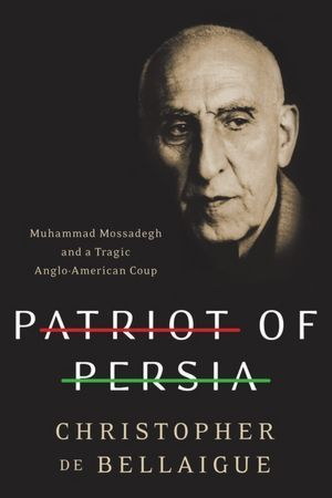 Patriot of Persia-Muhammad Mossadegh and a Tragic Anglo-American Coup