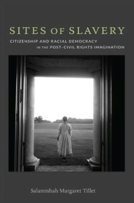 Sites of Slavery: Citizenship and Racial Democracy in the Post-Civil Rights Imagination