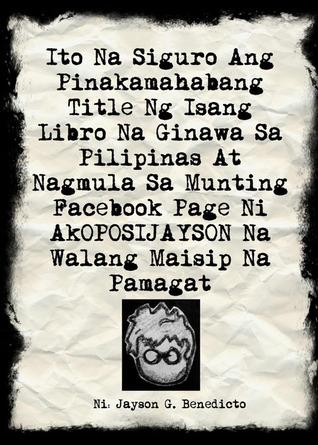 Ito Na Siguro Ang Pinakamahabang Title Ng Isang Libro Na Ginawa Sa Pilipinas At Nagmula Sa Munting Facebook Page Ni AkOPOSIJAYSON Na Walang Maisip Na Pamagat