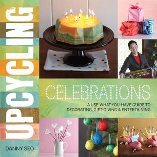 Upcycling Celebrations: A Use-What-You-Have Guide to Decorating, Gift-Giving  Entertaining