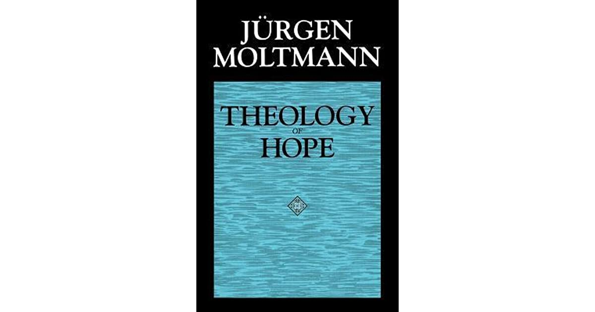 theology hope junger moltmann The certainty of future hope in moltmann's  theology of hope, moltmann establishes eschatological hope as the basis for all theological discourse in an oft quoted.