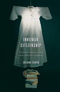 Inhuman Citizenship: Traumatic Enjoyment and Asian American Literature