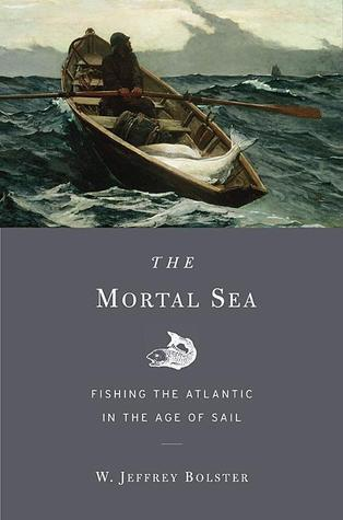 The Mortal Sea Fishing The Atlantic in The Age of Sail