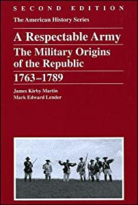 A Respectable Army: The Military Origins of the Republic, 1763 - 1789