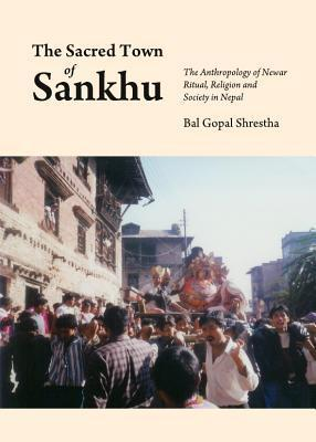 The Sacred Town of Sankhu The Anthropology of Newar Ritual, Religion and Society in Nepal