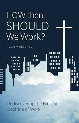 How Then Should We Work? Rediscovering the Biblical Doctrine of Work