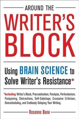 Around the Writer's Block Using Brain Science to Solve Writer's Resistance