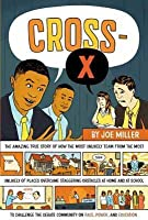 Cross-X: The Amazing True Story of How the Most Unlikely Team from the Most Unlikely of Places Overcame Staggering Obstacles at Home and at School to Challenge the Debate Community on Race, Power, and Education