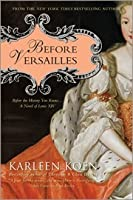 Before Versailles: Before the History You Know... a Novel of Louis XIV