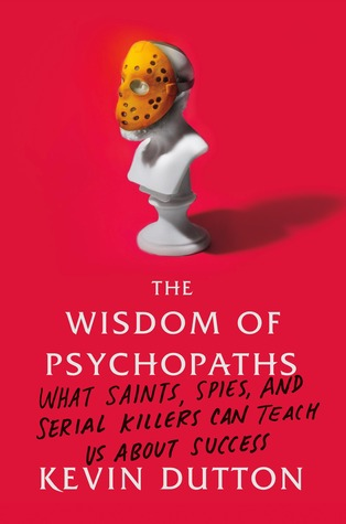 The Wisdom of Psychopaths: What Saints, Spies, and Serial