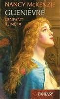 Guenièvre, Tome 1: L'Enfant Reine