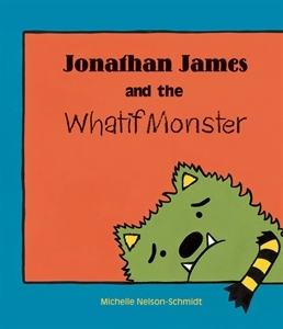 Jonathan James and the Whatif Monster by Michelle Nelson-Schmidt