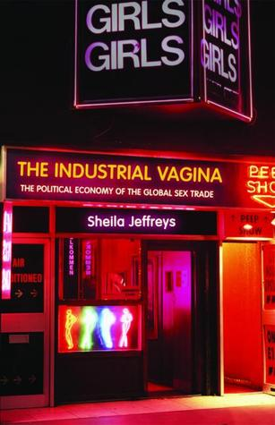 The Industrial Vagina: The Political Economy of the Global Sex Trade