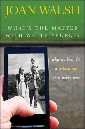 What's the Matter with White People-Why We Long for a Golden Age That Never Was