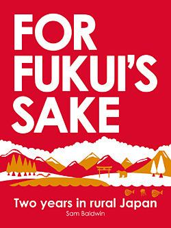 For Fukui's Sake  Two years in - Sam Baldwin