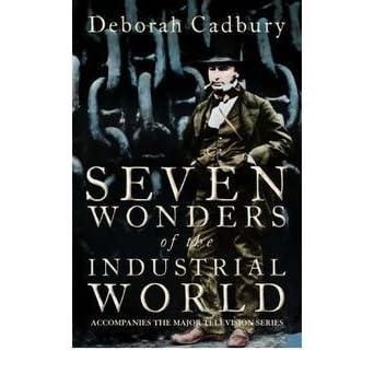 Seven Wonders Of The Industrial World By Deborah Cadbury