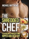 The Shredded Chef: 114 Recipes for Getting Ripped and Healthy (The Build Healthy Muscle Series)