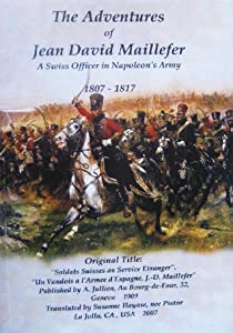 "The Adventures of Jean David Maillefer  A Swiss Officer in Napoleon's Army 1807 - 1817: Original Title:""Soldats Suisses au Service Etranger, Un Vaudois a l'Armee d'Espagne, J.-D.Maillefer"""