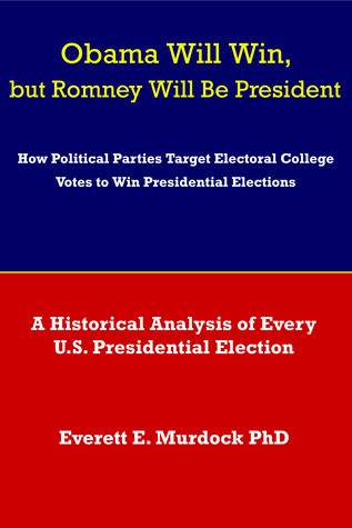 Obama Will Win, but Romney Will Be President: How Political Parties Target Electoral College Votes to Win Presidential Elections