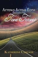 Arrows Across Eons: Becoming Tina Turner