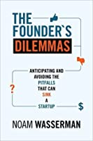 The Founder's Dilemmas: Anticipating and Avoiding the Pitfalls That Can Sink a Startup