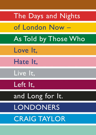 Londoners: The Days and Nights of London Now—As Told by Those Who Love It, Hate It, Live It, Left It, and Long for It